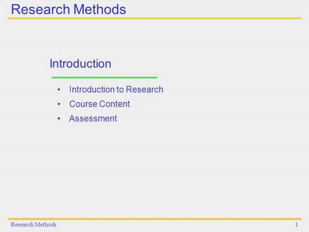 Research Methods1 Introduction Introduction to Research Course Content Assessment.