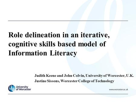 Role delineation in an iterative, cognitive skills based model of Information Literacy Judith Keene and John Colvin, University of Worcester, U.K. Justine.