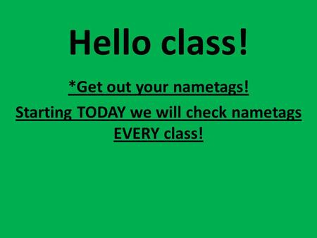 Hello class! *Get out your nametags! Starting TODAY we will check nametags EVERY class!