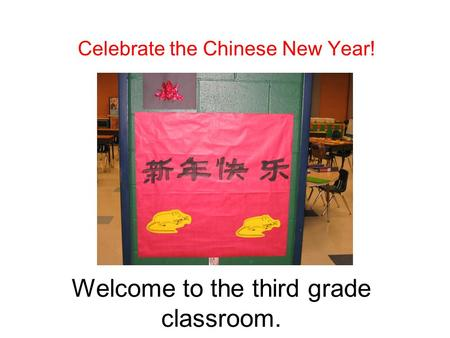Welcome to the third grade classroom. Celebrate the Chinese New Year!