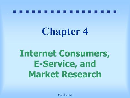 Prentice Hall Chapter 4 Internet Consumers, E-Service, and Market Research.