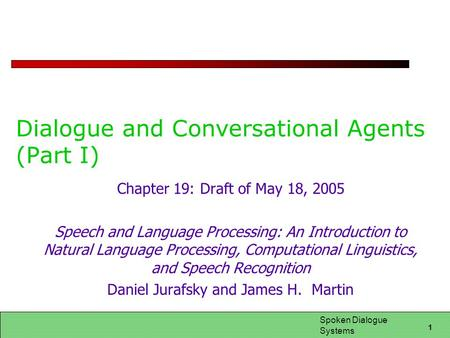 1 Spoken Dialogue Systems Dialogue and Conversational Agents (Part I) Chapter 19: Draft of May 18, 2005 Speech and Language Processing: An Introduction.