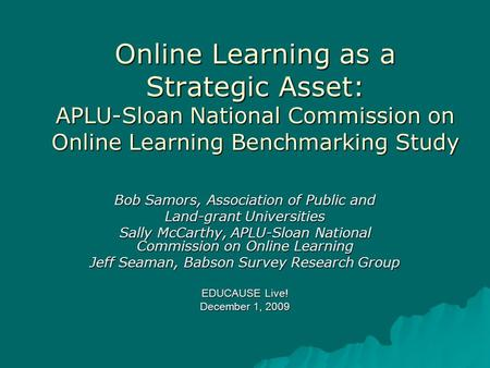 Online Learning as a Strategic Asset: APLU-Sloan National Commission on Online Learning Benchmarking Study Bob Samors, Association of Public and Land-grant.