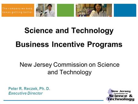 Science and Technology Business Incentive Programs New Jersey Commission on Science and Technology Peter R. Reczek, Ph. D. Executive Director.