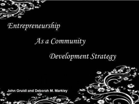 Entrepreneurship As a Community Development Strategy John Gruidl and Deborah M. Markley.