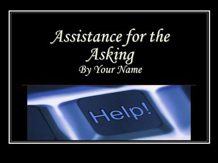 Assistance for the Asking By Your Name. Why do we need Assistance ? Since everyone that owns a business is not always completely business savvy in every.