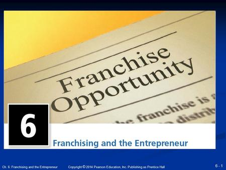 Copyright © 2014 Pearson Education, Inc. Publishing as Prentice Hall 6 - 1 Ch. 6: Franchising and the Entrepreneur.