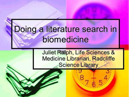 Doing a literature search in biomedicine Juliet Ralph, Life Sciences & Medicine Librarian, Radcliffe Science Library.