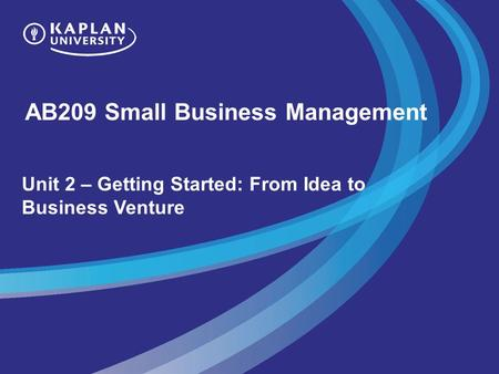 AB209 Small Business Management Unit 2 – Getting Started: From Idea to Business Venture.