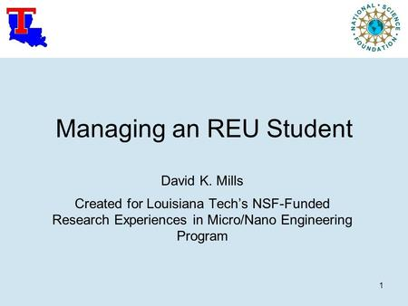1 Managing an REU Student David K. Mills Created for Louisiana Tech's NSF-Funded Research Experiences in Micro/Nano Engineering Program.