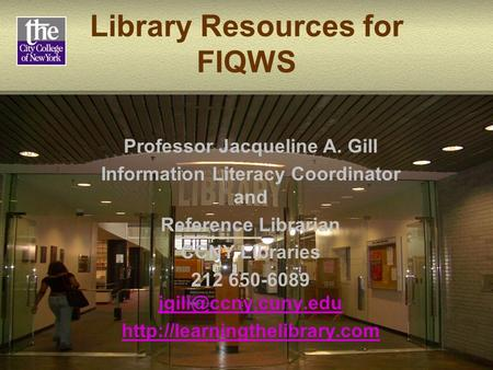 Library Resources for FIQWS Professor Jacqueline A. Gill Information Literacy Coordinator and Reference Librarian CCNY Libraries 212 650-6089
