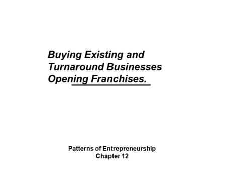 Buying Existing and Turnaround Businesses Opening Franchises. Patterns of Entrepreneurship Chapter 12.
