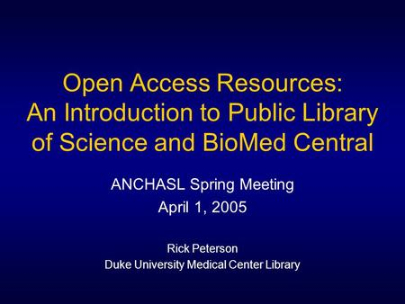 Open Access Resources: An Introduction to Public Library of Science and BioMed Central ANCHASL Spring Meeting April 1, 2005 Rick Peterson Duke University.