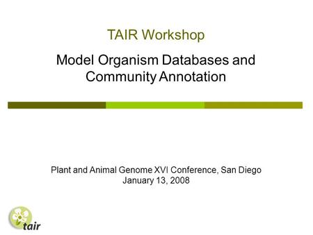 TAIR Workshop Model Organism Databases and Community Annotation Plant and Animal Genome XVI Conference, San Diego January 13, 2008.
