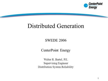 1 Distributed Generation SWEDE 2006 CenterPoint Energy Walter R. Bartel, P.E. Supervising Engineer Distribution System Reliability.