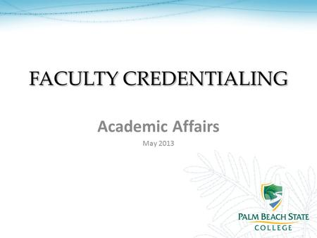 FACULTY CREDENTIALING Academic Affairs May 2013. OVERVIEW What you will learn: Introduction to Credentialing Palm Beach State's Credentialing Criteria.