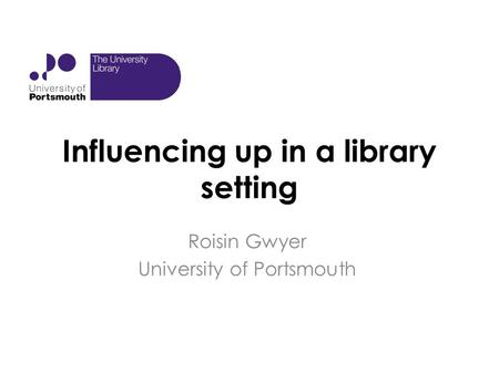 Influencing up in a library setting Roisin Gwyer University of Portsmouth.