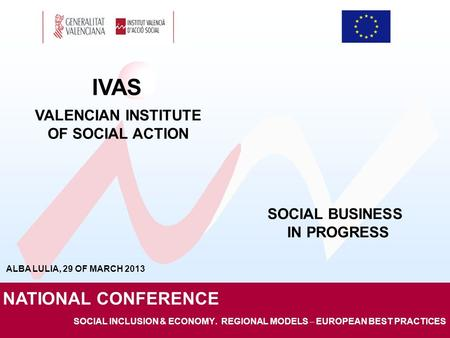 SOCIAL INCLUSION & ECONOMY. REGIONAL MODELS – EUROPEAN BEST PRACTICES IVAS VALENCIAN INSTITUTE OF SOCIAL ACTION NATIONAL CONFERENCE SOCIAL BUSINESS IN.