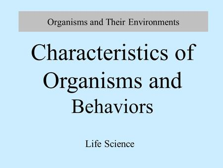 Organisms and Their Environments Life Science Characteristics of Organisms and Behaviors.