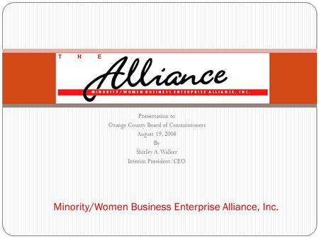 Presentation to Orange County Board of Commissioners August 19, 2008 By Shirley A. Walker Interim President/CEO Minority/Women Business Enterprise Alliance,