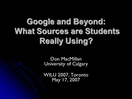 Google and Beyond: What Sources are Students Really Using? Don MacMillan University of Calgary WILU 2007, Toronto May 17, 2007.
