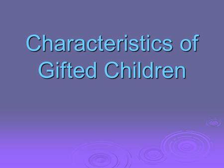 Characteristics of Gifted Children. Characteristics of Gifted Children Characteristics of Gifted Children General intellectual ability  is an avid reader.