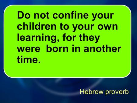 Hebrew proverb Do not confine your children to your own learning, for they were born in another time.
