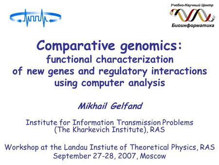 Comparative genomics: functional characterization of new genes and regulatory interactions using computer analysis Mikhail Gelfand Institute for Information.