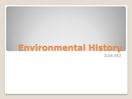"Environmental History Zuck EE2. Environmental History ""The history of humanity's relationships to the environment provides many important lessons that."