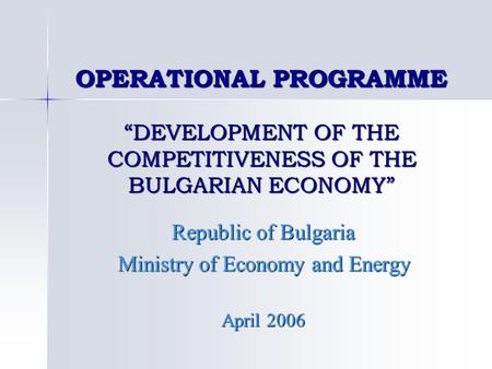 "OPERATIONAL PROGRAMME ""DEVELOPMENT OF THE COMPETITIVENESS OF THE BULGARIAN ECONOMY"" Republic of Bulgaria Ministry of Economy and Energy April 2006."