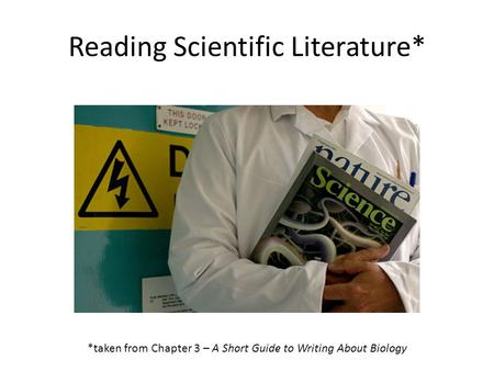 Reading Scientific Literature* *taken from Chapter 3 – A Short Guide to Writing About Biology.