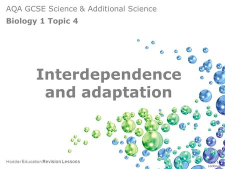 AQA GCSE Science & Additional Science Biology 1 Topic 4 Hodder Education Revision Lessons Interdependence and adaptation Click to continue.