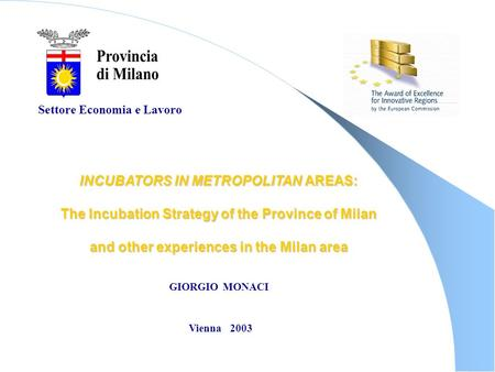 Settore Economia e Lavoro INCUBATORS IN METROPOLITAN AREAS: The Incubation Strategy of the Province of Milan and other experiences in the Milan area GIORGIO.