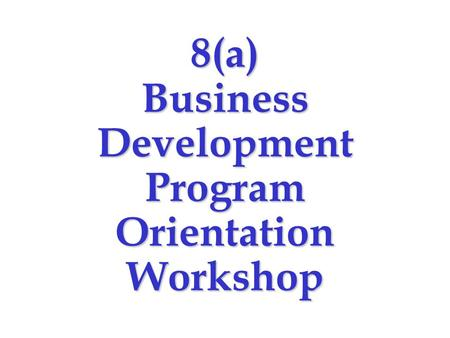 8(a) Business Development Program Orientation Workshop.