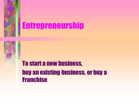 Entrepreneurship To start a new business, buy an existing business, or buy a Franchise.