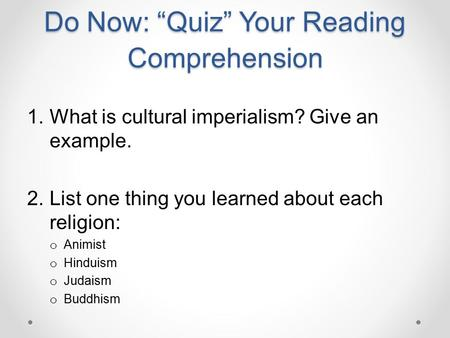 "Do Now: ""Quiz"" Your Reading Comprehension 1.What is cultural imperialism? Give an example. 2.List one thing you learned about each religion: o Animist."