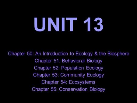 UNIT 13 Chapter 50: An Introduction to Ecology & the Biosphere Chapter 51: Behavioral Biology Chapter 52: Population Ecology Chapter 53: Community Ecology.