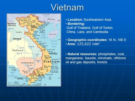 Vietnam Location: Southeastern Asia. Bordering: Gulf of Thailand, Gulf of Tonkin. China, Laos, and Cambodia. Geographic coordinates: 16 N, 106 E Area: