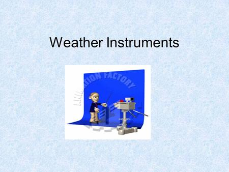 Weather Instruments. The weather forecast that helped you plan activities for this week was probably made by a meteorologist. A meteorologist is a person.