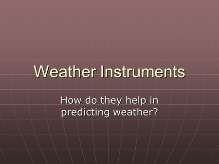 Weather Instruments How do they help in predicting weather?
