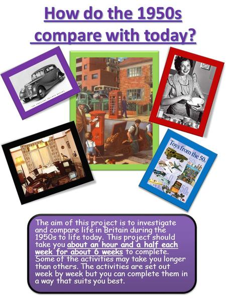 The aim of this project is to investigate and compare life in Britain during the 1950s to life today. This project should take you about an hour and a.