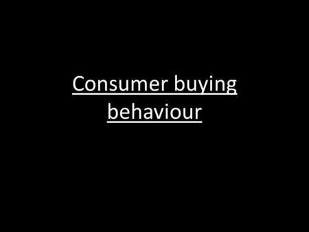 Consumer buying behaviour. Needs and wants???? a need is a human requirement which must be satisfied for survival. Anything desired which is not necessarily.