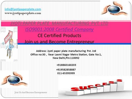 Address: Jyoti paper plate manufacturing Pvt. Ltd Office no:30, Near Laxmi Nagar Metro Station, Gate No:1, New Delhi,Pin:110092 +918860160203 +919582858887.
