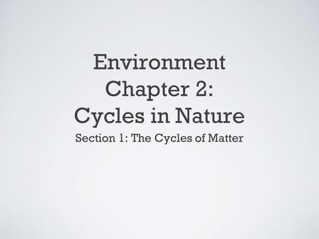 Environment Chapter 2: Cycles in Nature Section 1: The Cycles of Matter.