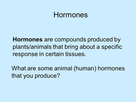 Hormones are compounds produced by plants/animals that bring about a specific response in certain tissues. Hormones What are some animal (human) hormones.