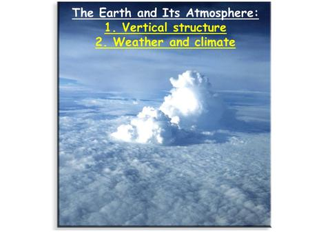 The Earth and Its Atmosphere: 1. Vertical structure 2. Weather and climate.