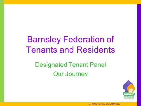 Together we make a difference Barnsley Federation of Tenants and Residents Designated Tenant Panel Our Journey.