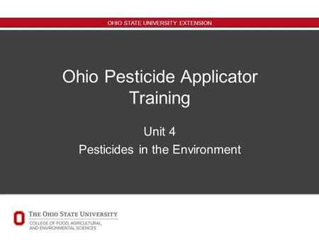 OHIO STATE UNIVERSITY EXTENSION Ohio Pesticide Applicator Training Unit 4 Pesticides in the Environment.