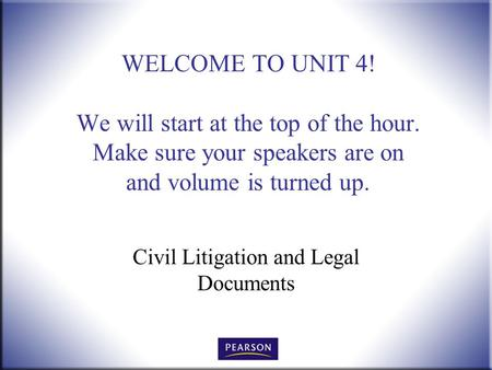 WELCOME TO UNIT 4! We will start at the top of the hour. Make sure your speakers are on and volume is turned up. Civil Litigation and Legal Documents.