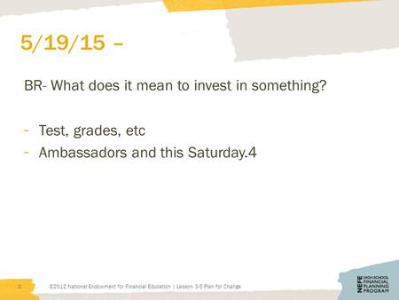 5/19/15 – BR- What does it mean to invest in something? - Test, grades, etc - Ambassadors and this Saturday.4 ©2012 National Endowment for Financial Education.